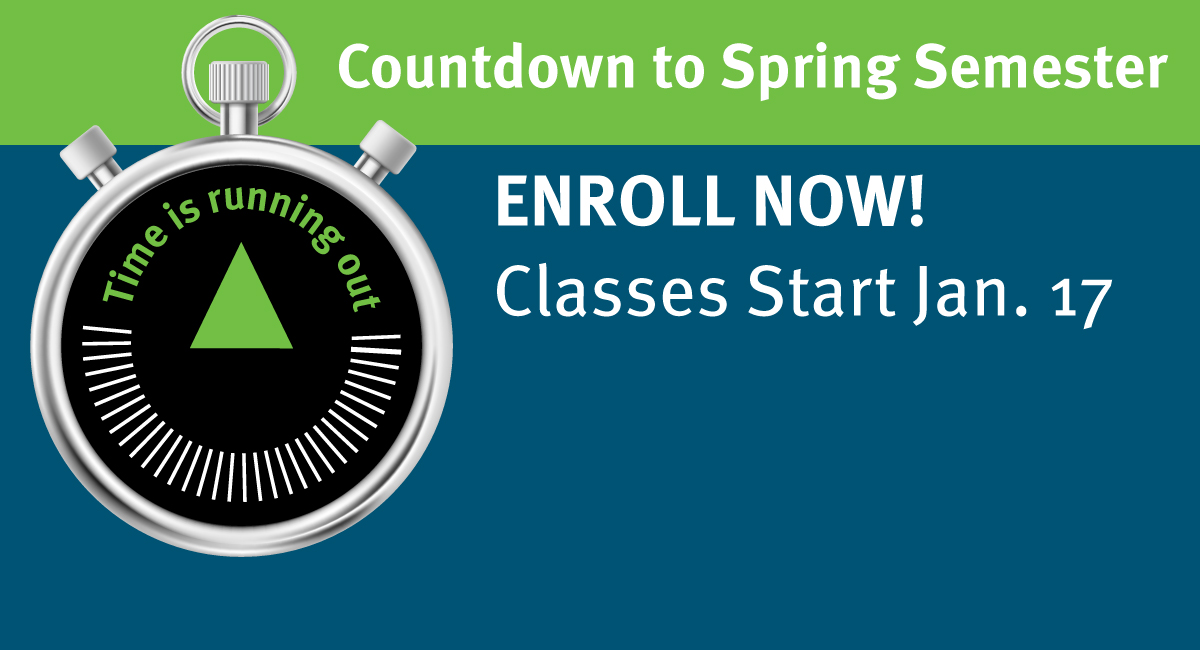Countdown to Spring Semester. Time is running out. Enroll now! Classes start Jan. 17.