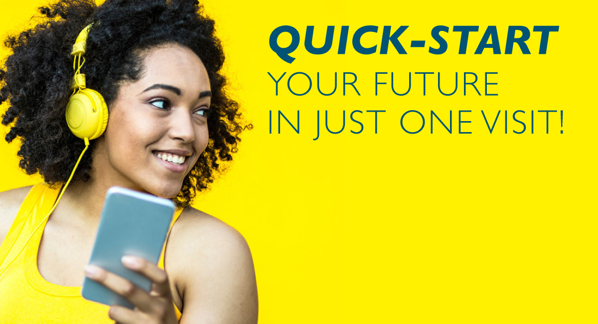 Quick-start your future in just one visit!