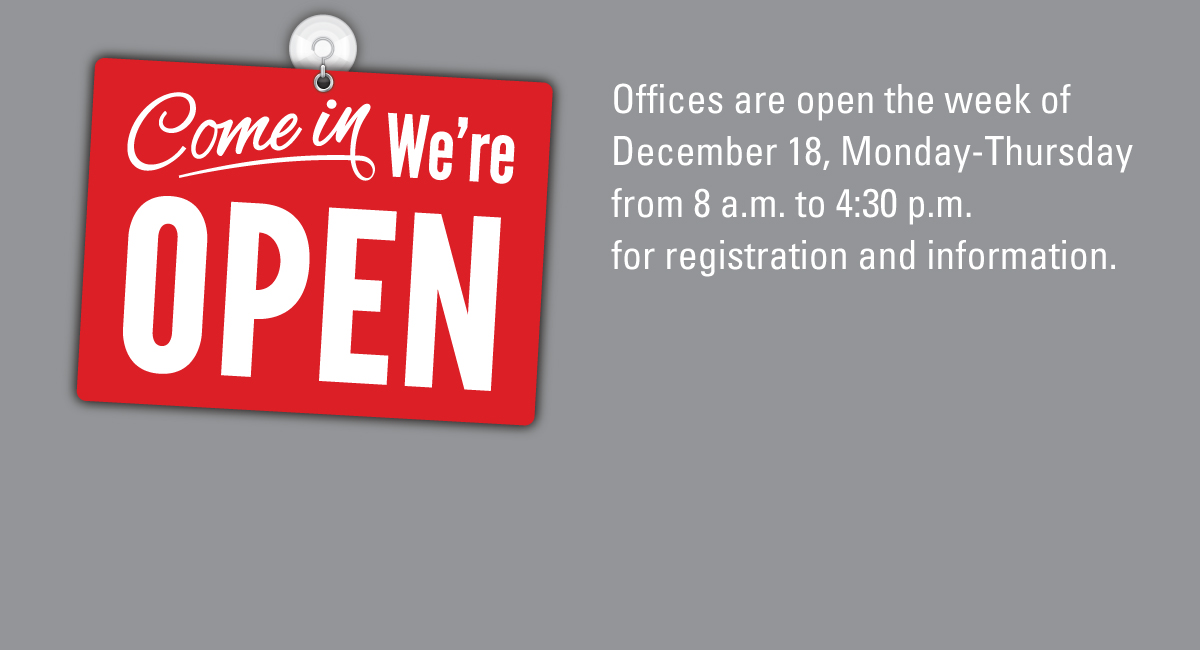 Offices are open week of Dec. 18, Monday-Thursday from 8:30 a.m. to 4:30 p.m. for registration and information.