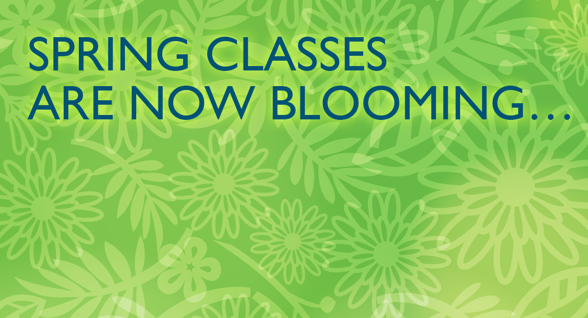 Spring classes are now blooming...