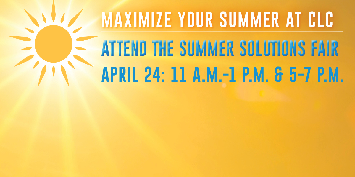 Maximize Your Summer at CLC: Attend the Summer Solutions Fair, April 24, 11 a.m. to 1 p.m. and 5-7 p.m.